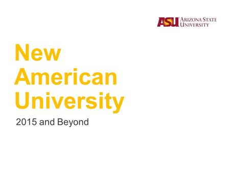 New American University 2015 and Beyond. ASU is a comprehensive public research university, measured not by whom it excludes, but by whom it includes.