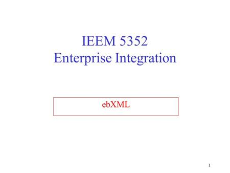 1 IEEM 5352 Enterprise Integration ebXML. 2 Outline Introduction to ebXML Background on ebXML Initiative ebXML e-Business Framework ebXML deliverables.