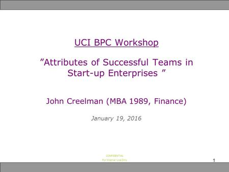 "CONFIDENTIAL For Internal Use Only UCI BPC Workshop ""Attributes of Successful Teams in Start-up Enterprises "" John Creelman (MBA 1989, Finance) January."