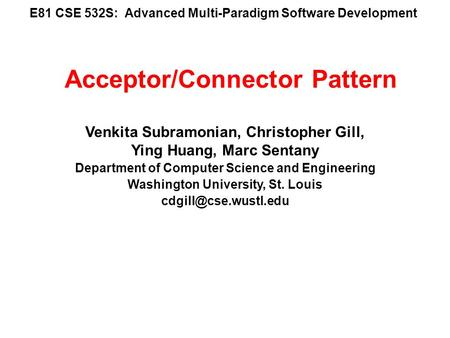 E81 CSE 532S: Advanced Multi-Paradigm Software Development Venkita Subramonian, Christopher Gill, Ying Huang, Marc Sentany Department of Computer Science.