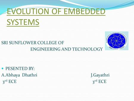 EVOLUTION OF EMBEDDED SYSTEMS SRI SUNFLOWER COLLEGE OF ENGINEERING AND TECHNOLOGY PESENTED BY: A.Abhaya Dhathri J.Gayathri 3 rd ECE 3 rd ECE.