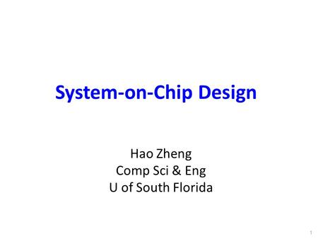 System-on-Chip Design Hao Zheng Comp Sci & Eng U of South Florida 1.