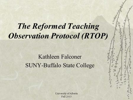 University of Alberta Fall 2013 The Reformed Teaching Observation Protocol (RTOP) Kathleen Falconer SUNY-Buffalo State College.