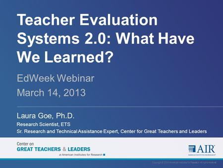 Teacher Evaluation Systems 2.0: What Have We Learned? EdWeek Webinar March 14, 2013 Laura Goe, Ph.D. Research Scientist, ETS Sr. Research and Technical.
