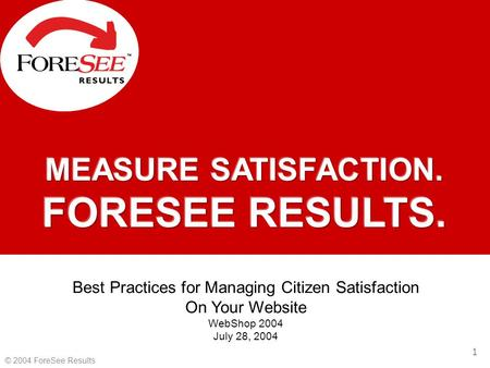 1 © 2004 ForeSee Results Best Practices for Managing Citizen Satisfaction On Your Website WebShop 2004 July 28, 2004.