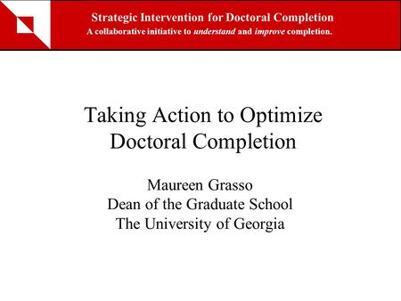 Taking Action to Optimize Doctoral Completion Maureen Grasso Dean of the Graduate School The University of Georgia Strategic Intervention for Doctoral.