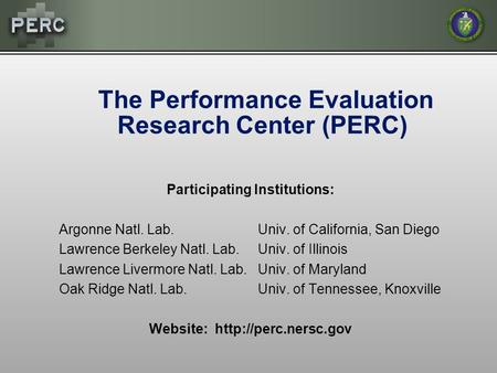 The Performance Evaluation Research Center (PERC) Participating Institutions: Argonne Natl. Lab.Univ. of California, San Diego Lawrence Berkeley Natl.