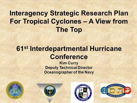 61 st Interdepartmental Hurricane Conference Kim Curry Deputy Technical Director Oceanographer of the Navy Interagency Strategic Research Plan For Tropical.