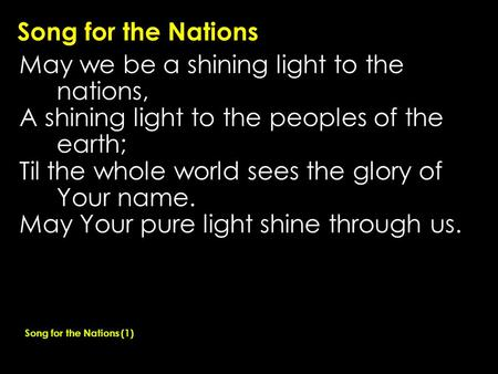 Song for the Nations May we be a shining light to the nations, A shining light to the peoples of the earth; Til the whole world sees the glory of Your.