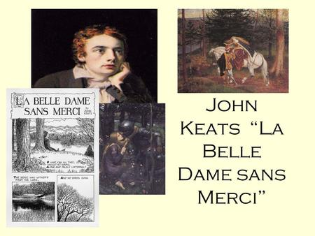 "John Keats ""La Belle Dame sans Merci"". FOCUS ON THE TITLE La Belle Dame Sans Merci = The Beautiful Lady Without Mercy What does that suggest the poem."