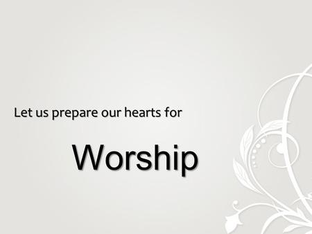 Let us prepare our hearts for Worship Worship. Call to Worship.