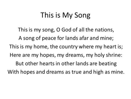 This is My Song This is my song, O God of all the nations, A song of peace for lands afar and mine; This is my home, the country where my heart is; Here.