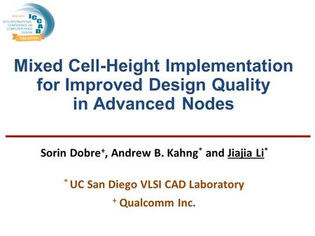 Mixed Cell-Height Implementation for Improved Design Quality in Advanced Nodes Sorin Dobre +, Andrew B. Kahng * and Jiajia Li * * UC San Diego VLSI CAD.