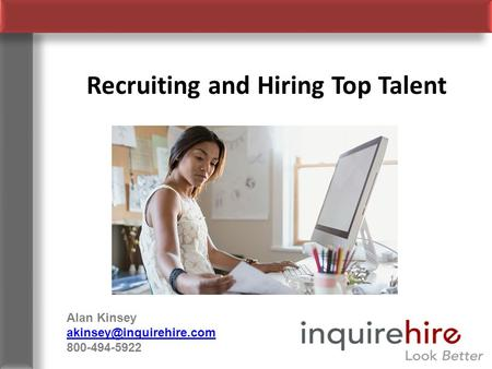 Recruiting and Hiring Top Talent Alan Kinsey 800-494-5922.