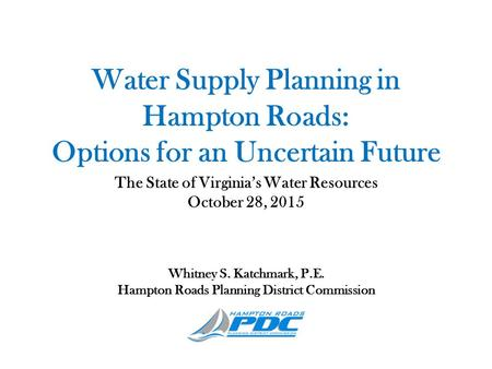 Water Supply Planning in Hampton Roads: Options for an Uncertain Future The State of Virginia's Water Resources October 28, 2015 Whitney S. Katchmark,
