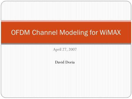 April 27, 2007 David Doria OFDM Channel Modeling for WiMAX.