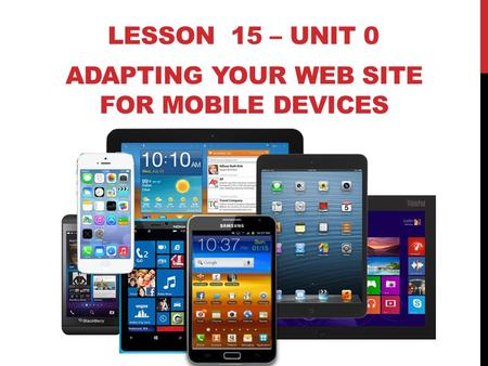 LESSON 15 – UNIT 0 ADAPTING YOUR WEB SITE FOR MOBILE DEVICES.