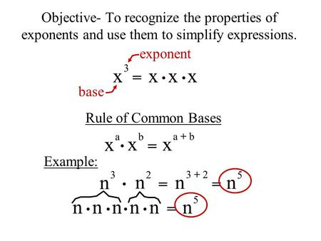 N n n n Objective- To recognize the properties of exponents and use them to simplify expressions. x 3 x x x = exponent base Rule of Common Bases x a =