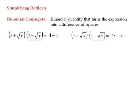 Simplifying Radicals Binomial Conjugate:Binomial quantity that turns the expression into a difference of squares.