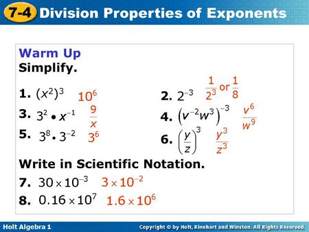 Holt Algebra 1 7-4 Division Properties of Exponents Warm Up Simplify. 1. (x 2 ) 3 3. 5. 2.2. 4. 6. 7. Write in Scientific Notation. 8.