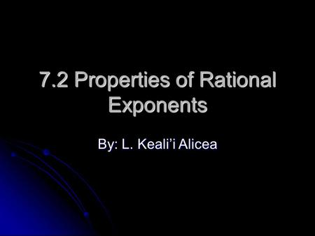7.2 Properties of Rational Exponents By: L. Keali'i Alicea.