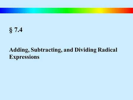 § 7.4 Adding, Subtracting, and Dividing Radical Expressions.