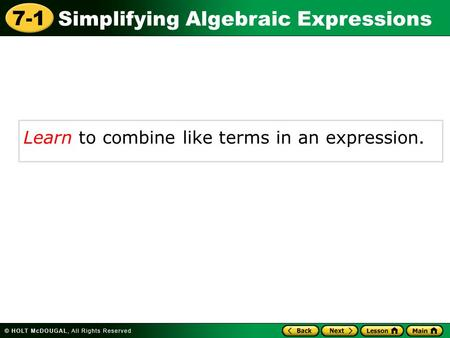 Simplifying Algebraic Expressions 7-1 Learn to combine like terms in an expression.