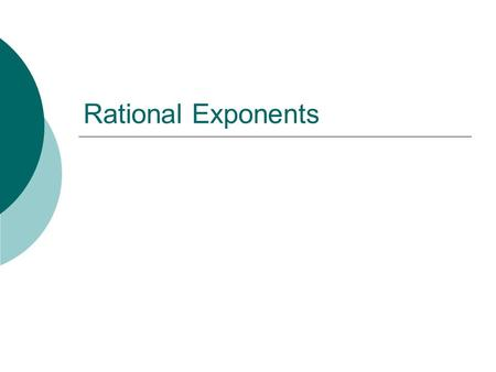 "Rational Exponents. Rational Exponent  ""Rational"" relates to fractions  Rational exponents mean having a fraction as an exponent. Each part of the fraction."