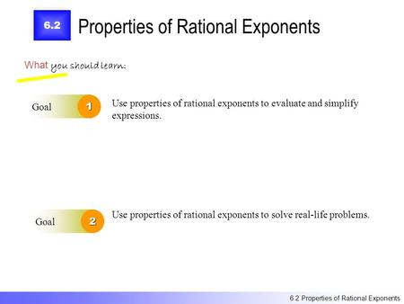 6.2 Properties of Rational Exponents What you should learn: Goal1 Goal2 Use properties of rational exponents to evaluate and simplify expressions. Use.