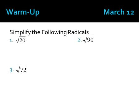 Simplify the Following Radicals 1. 2. 3.. March 8.