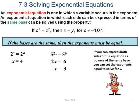 An exponential equation is one in which a variable occurs in the exponent. An exponential equation in which each side can be expressed in terms of the.