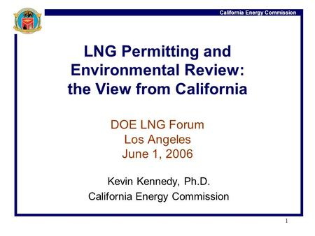 California Energy Commission 1 LNG Permitting and Environmental Review: the View from California DOE LNG Forum Los Angeles June 1, 2006 Kevin Kennedy,