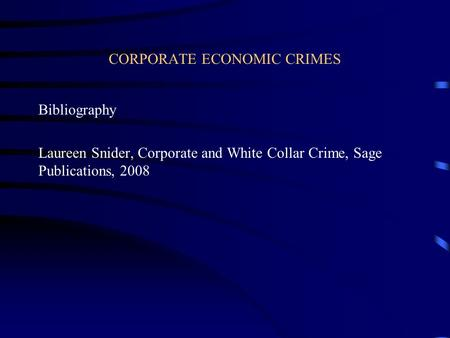 CORPORATE ECONOMIC CRIMES Bibliography Laureen Snider, Corporate and White Collar Crime, Sage Publications, 2008.