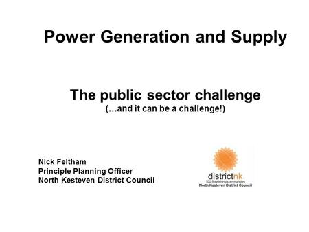 Power Generation and Supply The public sector challenge (…and it can be a challenge!) Nick Feltham Principle Planning Officer North Kesteven District Council.