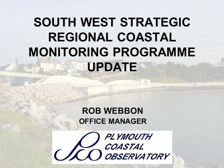 SOUTH WEST STRATEGIC REGIONAL COASTAL MONITORING PROGRAMME UPDATE ROB WEBBON OFFICE MANAGER.
