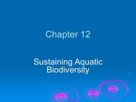 Chapter 12 Sustaining Aquatic Biodiversity. Video: Whaling, Overfishing, Fishery Management ● This video clip is available in CNN Today Videos for Environmental.