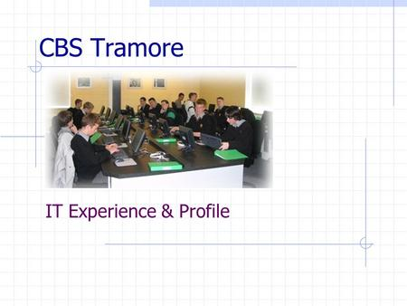 CBS Tramore IT Experience & Profile. CBS Tramore ICT Roadmap 08.