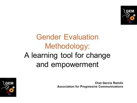 Gender Evaluation Methodology: A learning tool for change and empowerment Chat Garcia Ramilo Association for Progressive Communications.