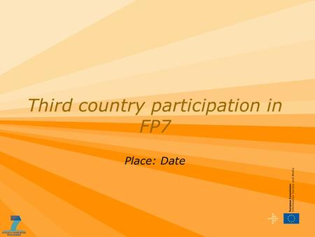 Third country participation in FP7 Place: Date. The Seventh Framework Programme Organisations or individuals from countries outside of the EU and Associated.