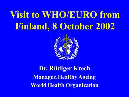 Visit to WHO/EURO from Finland, 8 October 2002 Dr. Rüdiger Krech Manager, Healthy Ageing World Health Organization.