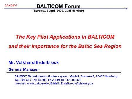 BALTICOM Forum DAKOSY ® The Key Pilot Applications in BALTICOM and their Importance for the Baltic Sea Region Mr. Volkhard Erdelbrock General Manager DAKOSY.