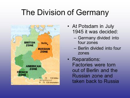 The Division of Germany At Potsdam in July 1945 it was decided: –Germany divided into four zones –Berlin divided into four zones Reparations: Factories.
