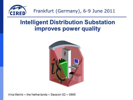 Frankfurt (Germany), 6-9 June 2011 Irina Melnik – the Netherlands – Session S2 – 0665 Intelligent Distribution Substation improves power quality.