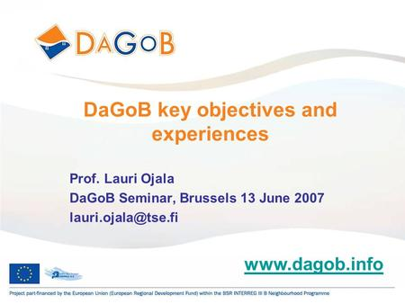 1 DaGoB key objectives and experiences Prof. Lauri Ojala DaGoB Seminar, Brussels 13 June 2007