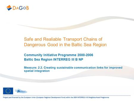 Safe and Realiable Transport Chains of Dangerous Good in the Baltic Sea Region Community Initiative Programme 2000-2006 Baltic Sea Region INTERREG III.
