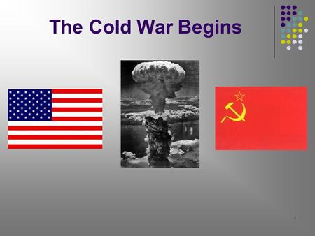 1 The Cold War Begins. 2 New Superpowers The United States and the USSR (Union of Soviet Socialist Republics) Each nation was strong enough to greatly.