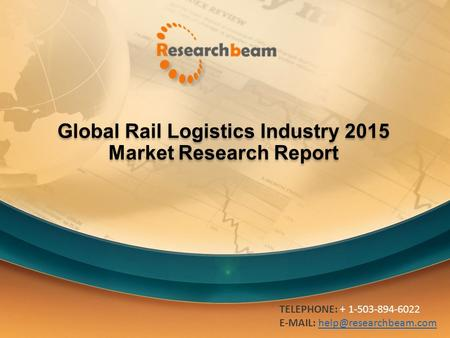 Global Rail Logistics Industry 2015 Market Research Report TELEPHONE: + 1-503-894-6022