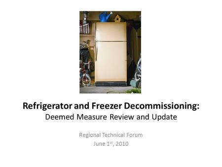 Refrigerator and Freezer Decommissioning: Deemed Measure Review and Update Regional Technical Forum June 1 st, 2010.