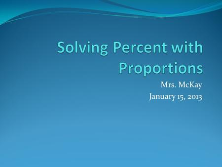 Mrs. McKay January 15, 2013. PERCENTS & DECIMALS Percent (%) means per hundred. To change a decimal to a percent Multiply the decimal by 100 Write a percent.