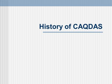 History of CAQDAS. Origins Text analysis General Inquirer (content analysis) Word processors and desktop computers 1984 onwards Dedicated programs - Code-and-retrieve.